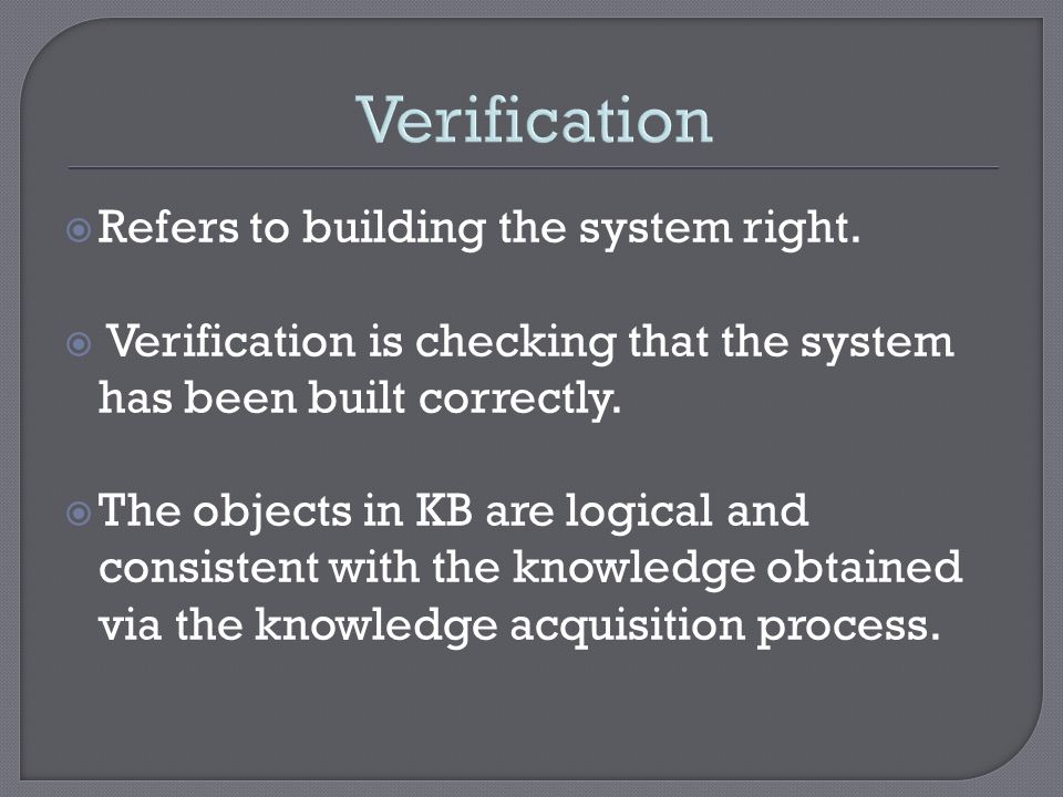 Refers to building the system right. Verification is checking that the system has been built correctly. The objects in KB are logical and consistent w