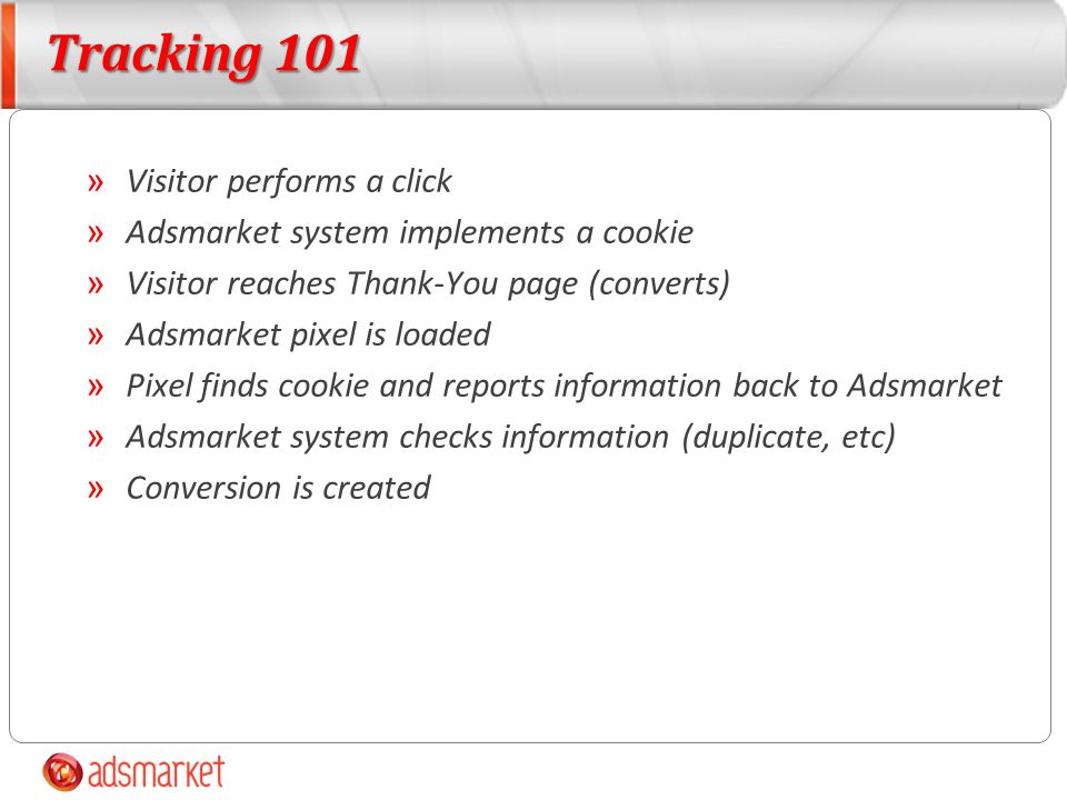 Tracking 101 » Visitor performs a click » Adsmarket system implements a cookie » Visitor reaches Thank-You page (converts) » Adsmarket pixel is loaded » Pixel finds cookie and reports information back to Adsmarket » Adsmarket system checks information (duplicate, etc) » Conversion is created