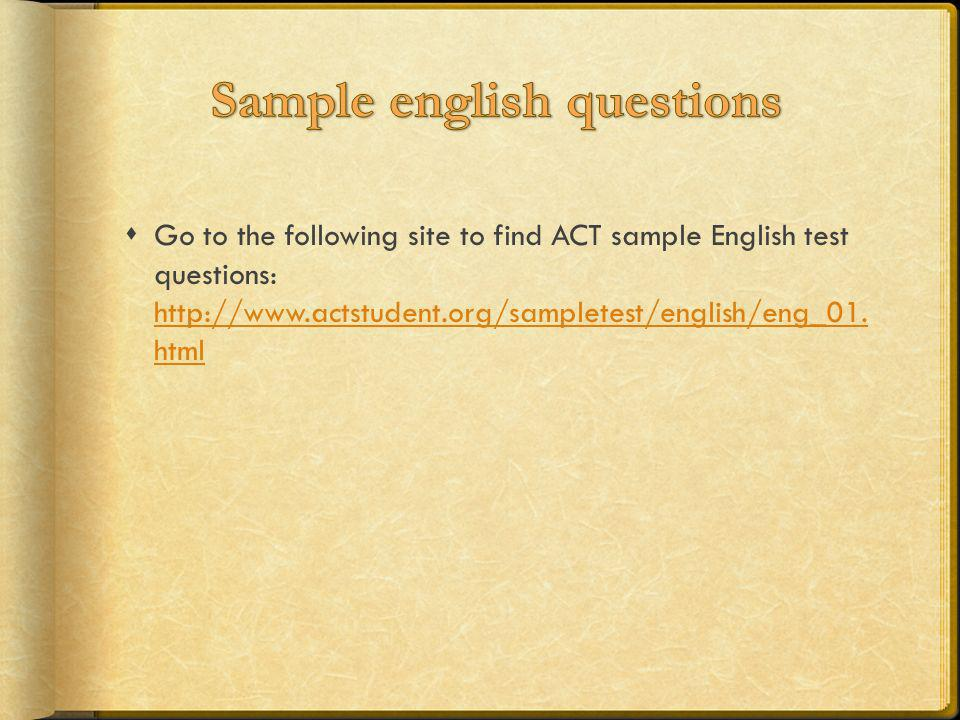 Go to the following site to find ACT sample English test questions: http://www.actstudent.org/sampletest/english/eng_01. html http://www.actstudent.or