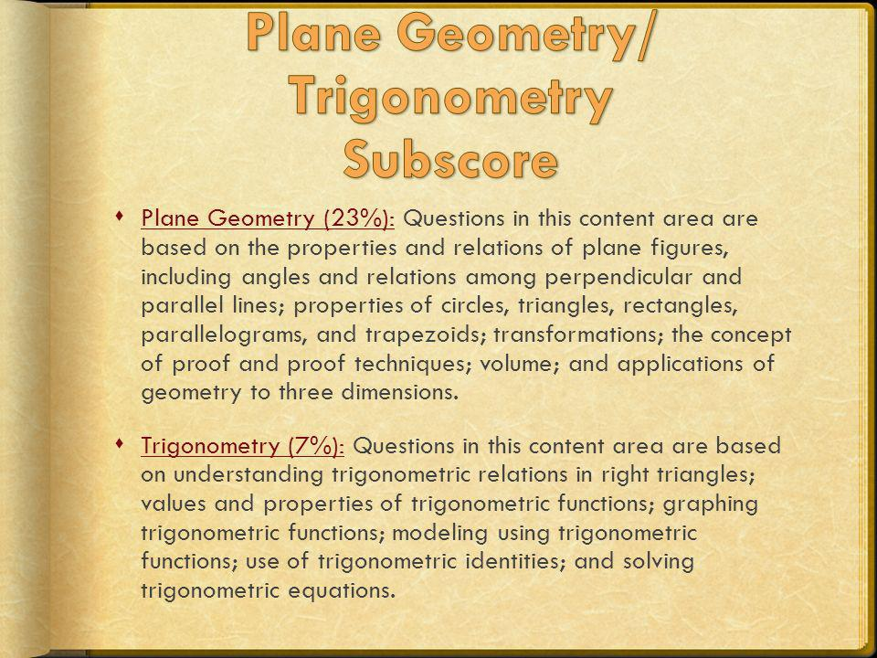 Plane Geometry (23%): Questions in this content area are based on the properties and relations of plane figures, including angles and relations among