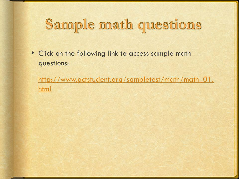 Click on the following link to access sample math questions: http://www.actstudent.org/sampletest/math/math_01. html