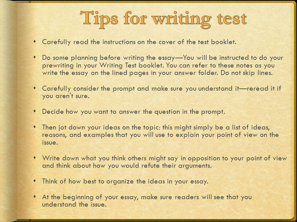 Carefully read the instructions on the cover of the test booklet. Do some planning before writing the essayYou will be instructed to do your prewritin
