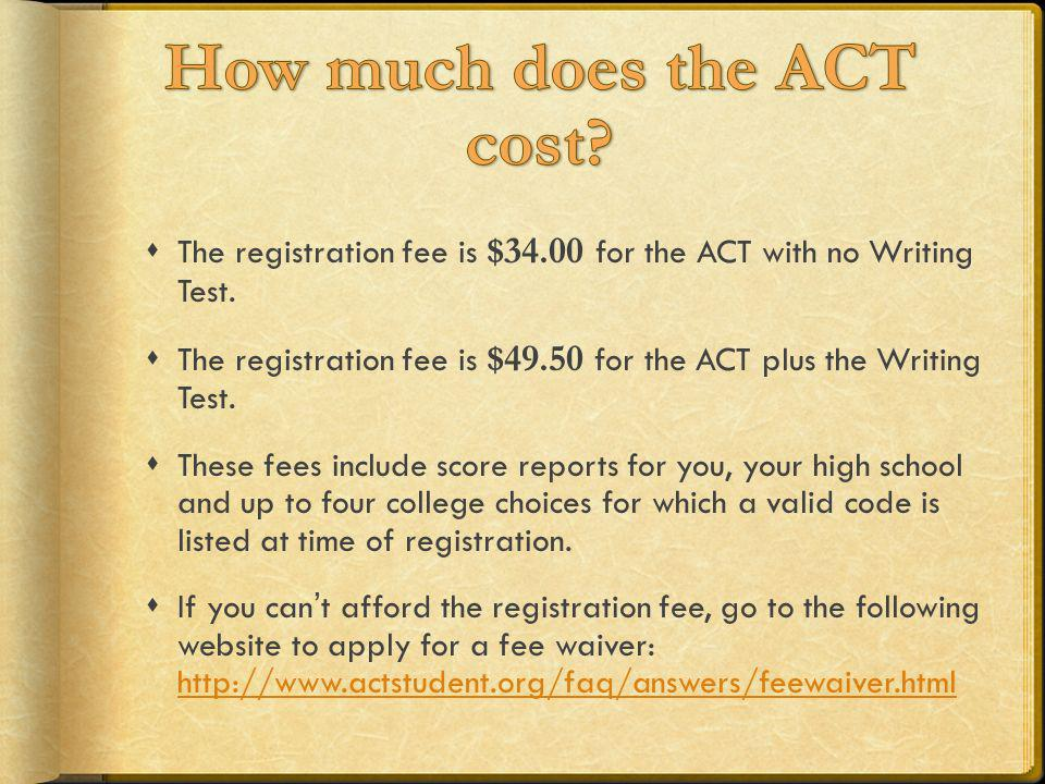 The registration fee is $34.00 for the ACT with no Writing Test. The registration fee is $49.50 for the ACT plus the Writing Test. These fees include
