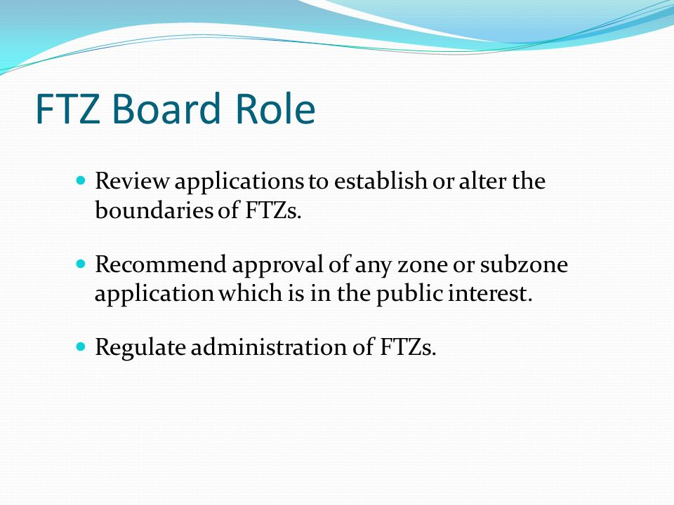 FTZ Board Role Review applications to establish or alter the boundaries of FTZs. Recommend approval of any zone or subzone application which is in the