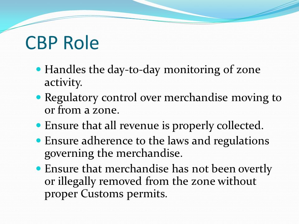 CBP Role Handles the day-to-day monitoring of zone activity. Regulatory control over merchandise moving to or from a zone. Ensure that all revenue is