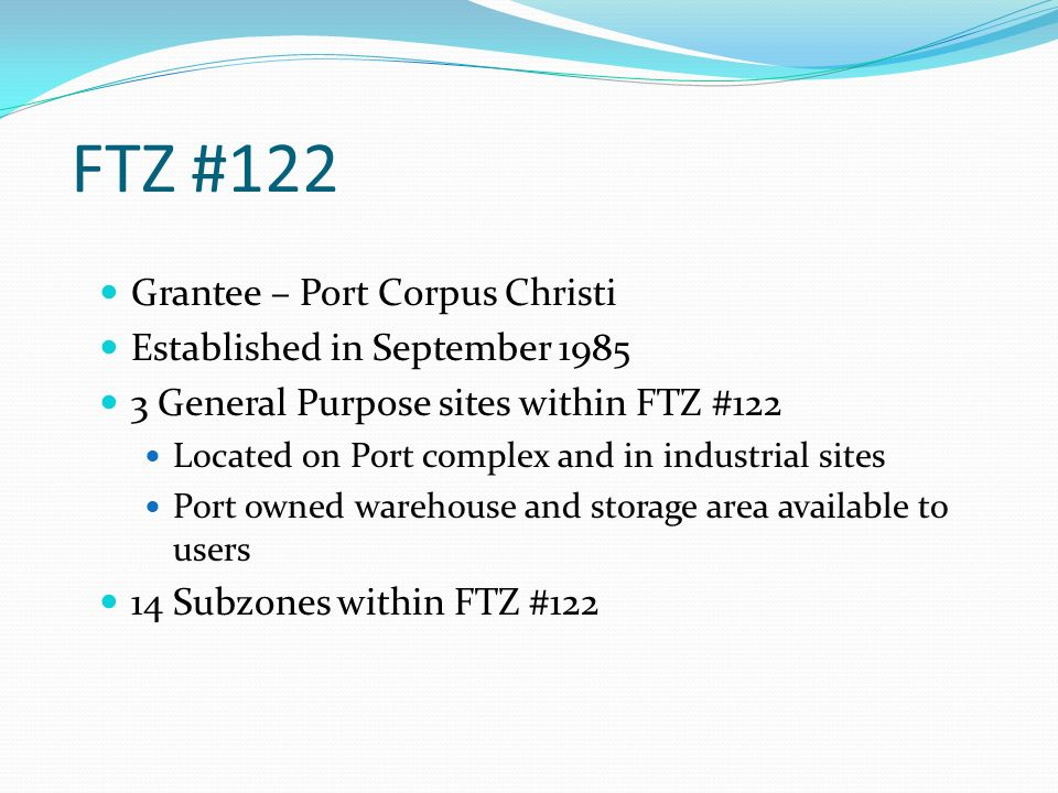 FTZ #122 Grantee – Port Corpus Christi Established in September 1985 3 General Purpose sites within FTZ #122 Located on Port complex and in industrial