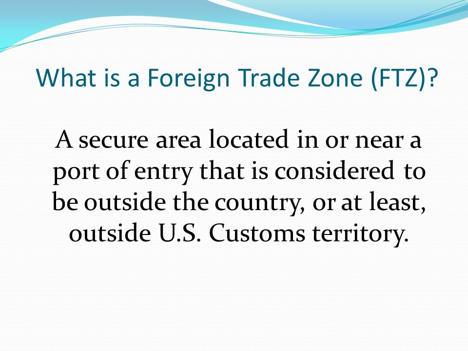 What is a Foreign Trade Zone (FTZ)? A secure area located in or near a port of entry that is considered to be outside the country, or at least, outsid
