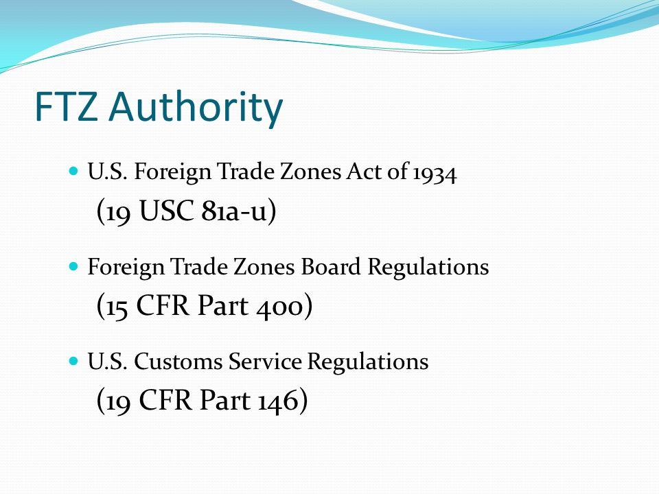 FTZ Authority U.S. Foreign Trade Zones Act of 1934 (19 USC 81a-u) Foreign Trade Zones Board Regulations (15 CFR Part 400) U.S. Customs Service Regulat