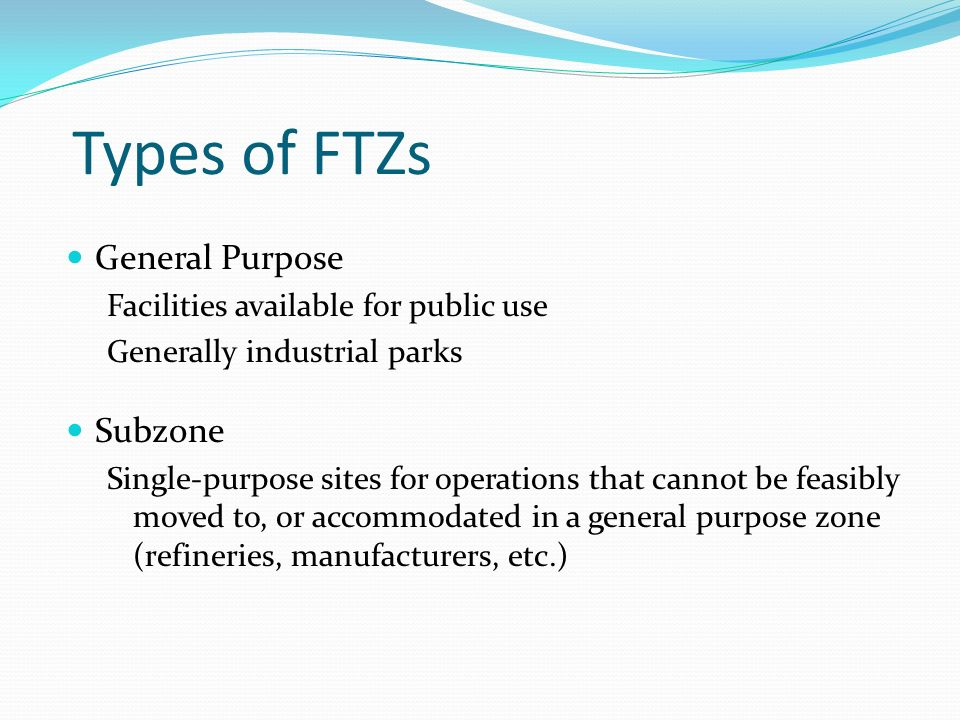 Types of FTZs General Purpose Facilities available for public use Generally industrial parks Subzone Single-purpose sites for operations that cannot b