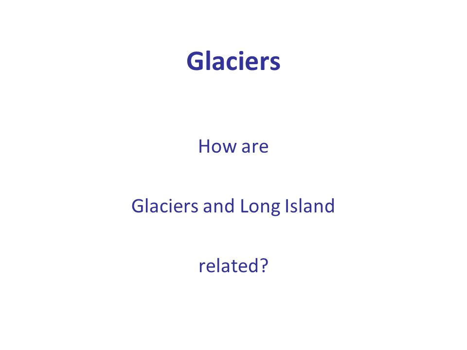 Glaciers How are Glaciers and Long Island related?