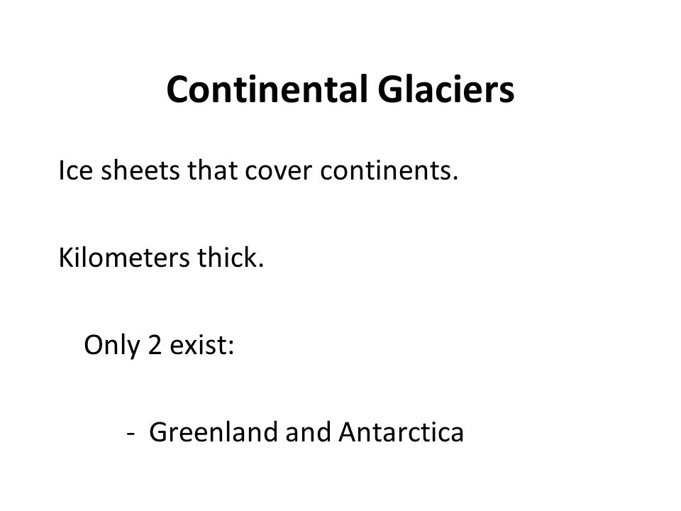 Continental Glaciers Ice sheets that cover continents. Kilometers thick. Only 2 exist: - Greenland and Antarctica