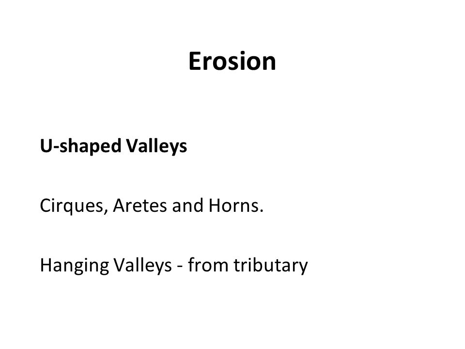 Erosion U-shaped Valleys Cirques, Aretes and Horns. Hanging Valleys - from tributary