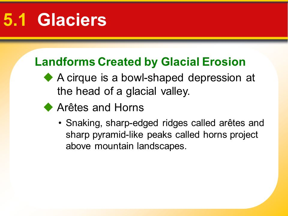 Landforms Created by Glacial Erosion 5.1 Glaciers Snaking, sharp-edged ridges called arêtes and sharp pyramid-like peaks called horns project above mo