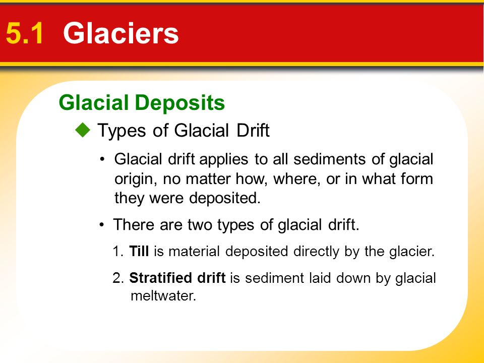 Glacial Deposits 5.1 Glaciers There are two types of glacial drift. Types of Glacial Drift Glacial drift applies to all sediments of glacial origin, n