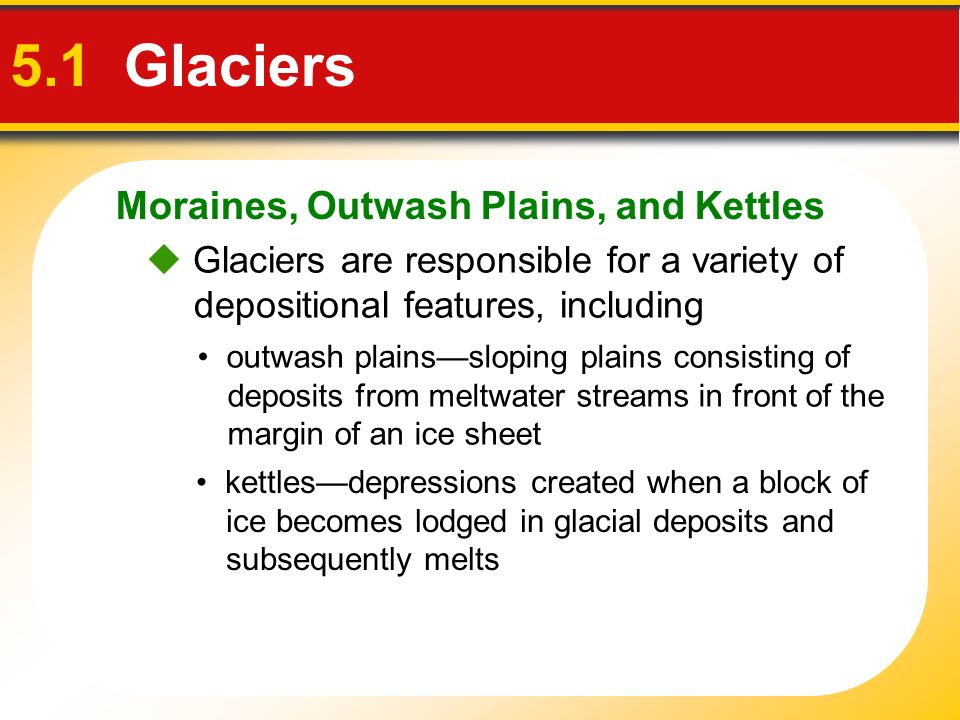 Moraines, Outwash Plains, and Kettles 5.1 Glaciers outwash plainssloping plains consisting of deposits from meltwater streams in front of the margin o