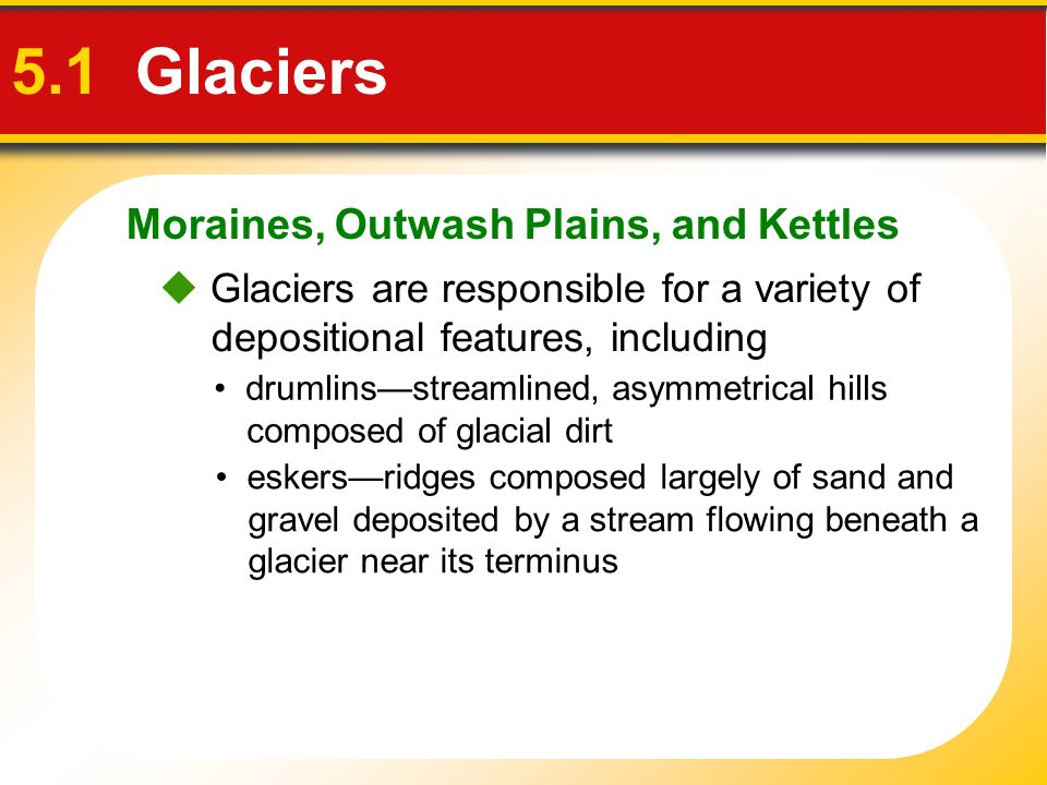 Moraines, Outwash Plains, and Kettles 5.1 Glaciers Glaciers are responsible for a variety of depositional features, including drumlinsstreamlined, asy