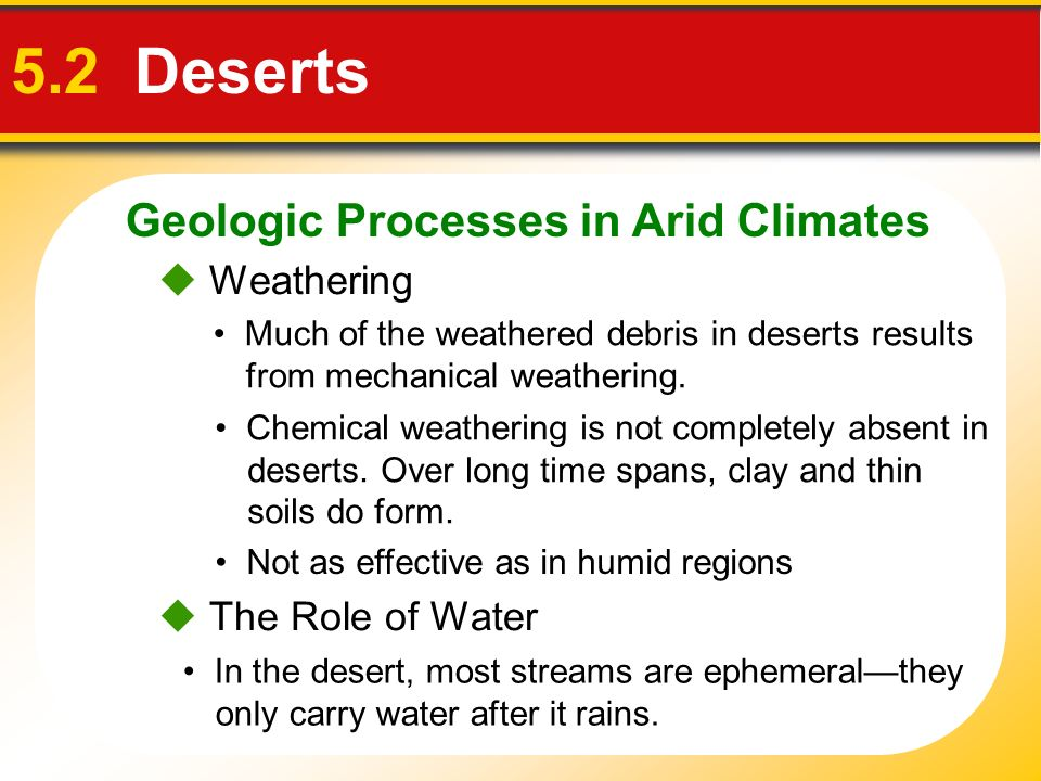 Geologic Processes in Arid Climates 5.2 Deserts Not as effective as in humid regions Weathering Much of the weathered debris in deserts results from m