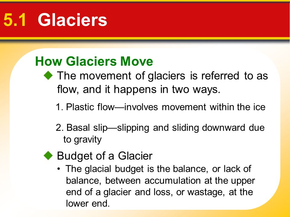 How Glaciers Move 5.1 Glaciers The movement of glaciers is referred to as flow, and it happens in two ways. 1. Plastic flowinvolves movement within th