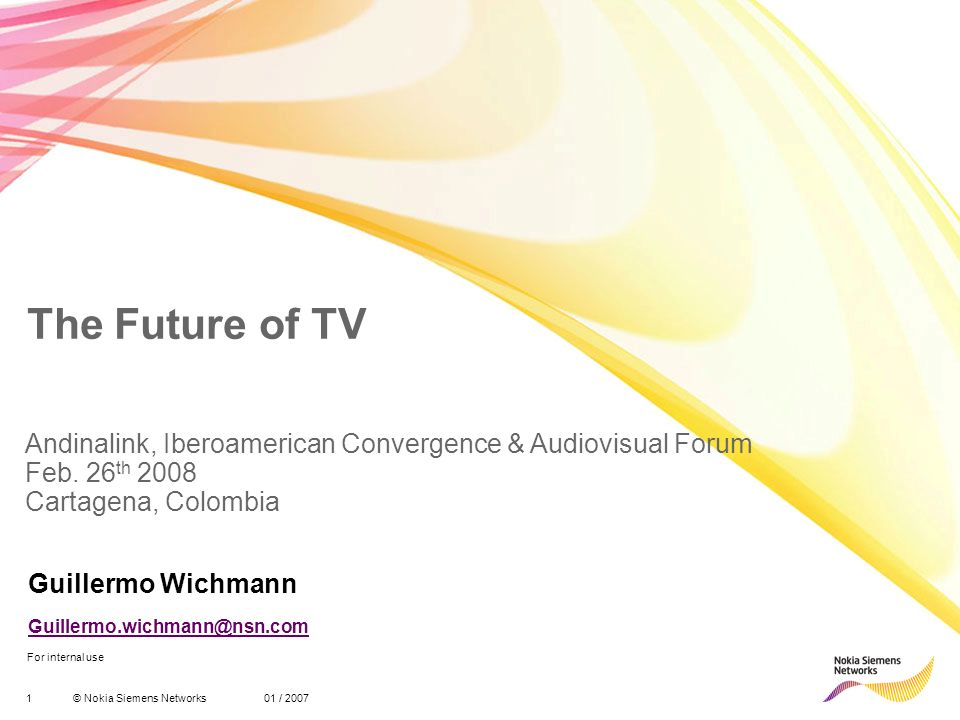 1© Nokia Siemens Networks 01 / 2007 For internal use The Future of TV Guillermo Wichmann Andinalink, Iberoamerican Convergence & Audiovisual Forum Feb.