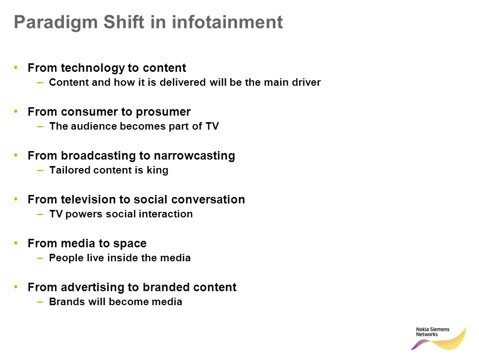Paradigm Shift in infotainment From technology to content – Content and how it is delivered will be the main driver From consumer to prosumer – The audience becomes part of TV From broadcasting to narrowcasting – Tailored content is king From television to social conversation – TV powers social interaction From media to space – People live inside the media From advertising to branded content – Brands will become media