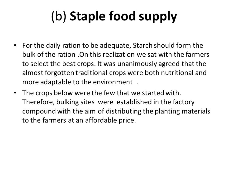 (b) Staple food supply For the daily ration to be adequate, Starch should form the bulk of the ration.On this realization we sat with the farmers to s