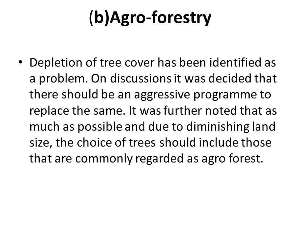 (b)Agro-forestry Depletion of tree cover has been identified as a problem. On discussions it was decided that there should be an aggressive programme