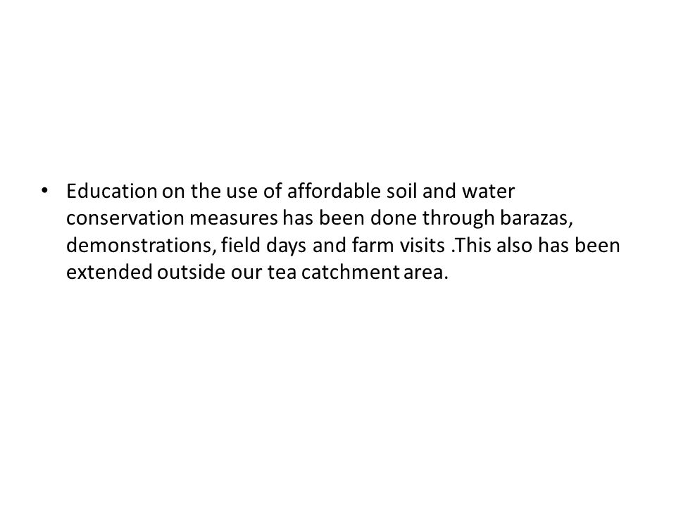 Education on the use of affordable soil and water conservation measures has been done through barazas, demonstrations, field days and farm visits.This