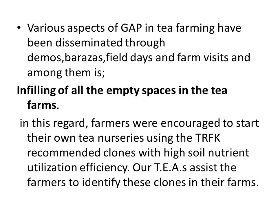 Various aspects of GAP in tea farming have been disseminated through demos,barazas,field days and farm visits and among them is; Infilling of all the