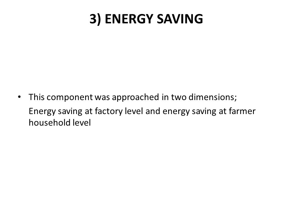 3) ENERGY SAVING This component was approached in two dimensions; Energy saving at factory level and energy saving at farmer household level