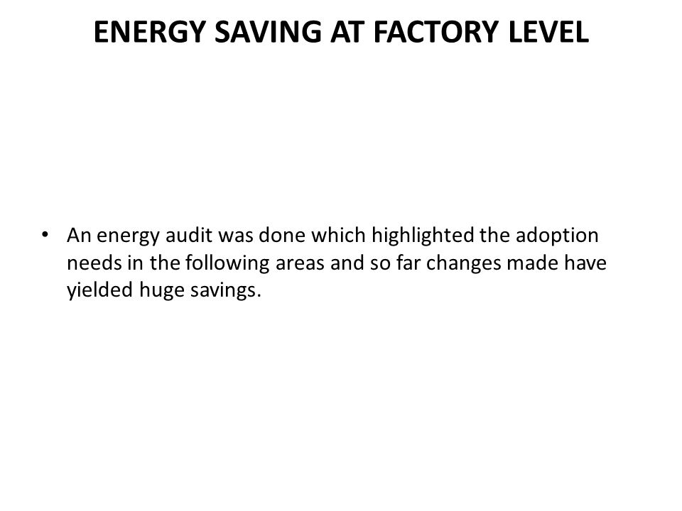 ENERGY SAVING AT FACTORY LEVEL An energy audit was done which highlighted the adoption needs in the following areas and so far changes made have yield