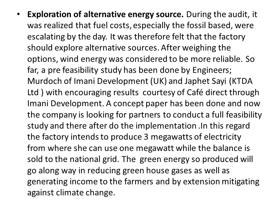 Exploration of alternative energy source. During the audit, it was realized that fuel costs, especially the fossil based, were escalating by the day.