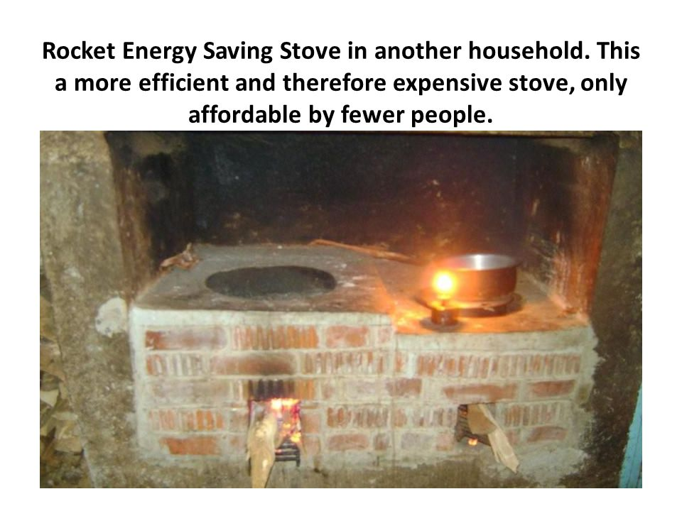 Rocket Energy Saving Stove in another household. This a more efficient and therefore expensive stove, only affordable by fewer people.