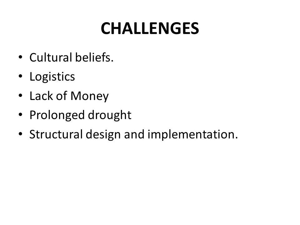 CHALLENGES Cultural beliefs. Logistics Lack of Money Prolonged drought Structural design and implementation.