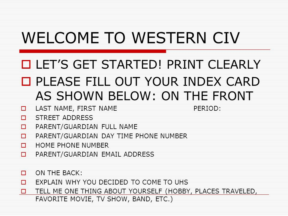 WELCOME TO WESTERN CIV LETS GET STARTED! PRINT CLEARLY PLEASE FILL OUT YOUR INDEX CARD AS SHOWN BELOW: ON THE FRONT LAST NAME, FIRST NAMEPERIOD: STREE