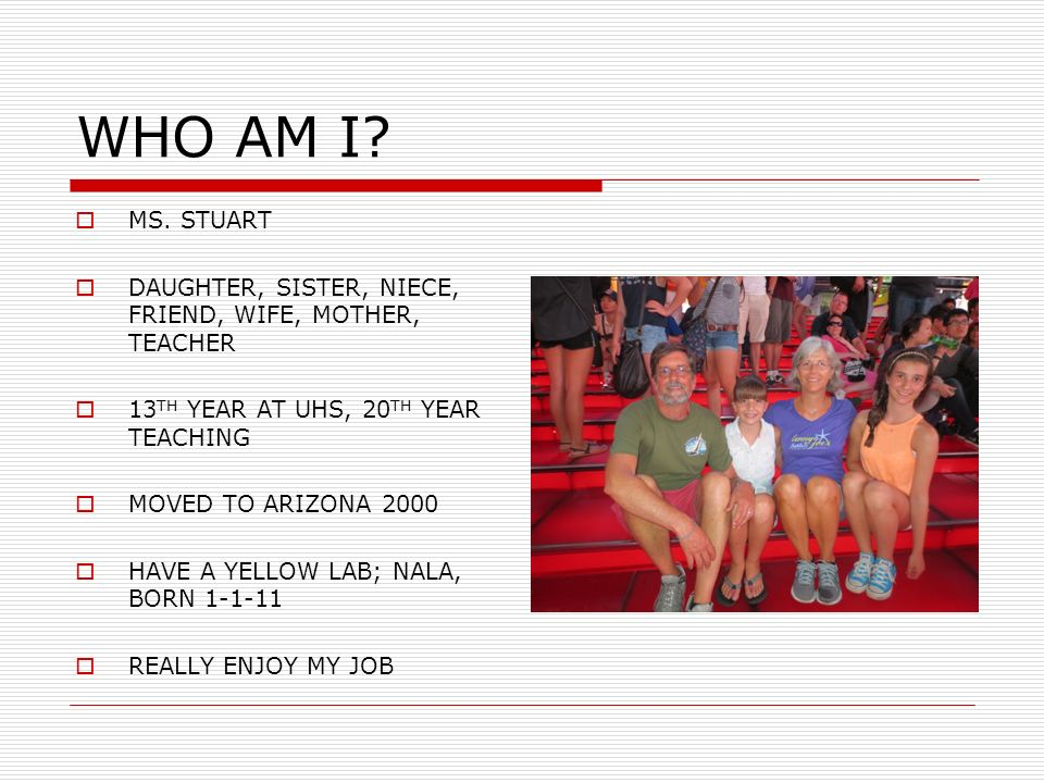 WHO AM I? MS. STUART DAUGHTER, SISTER, NIECE, FRIEND, WIFE, MOTHER, TEACHER 13 TH YEAR AT UHS, 20 TH YEAR TEACHING MOVED TO ARIZONA 2000 HAVE A YELLOW