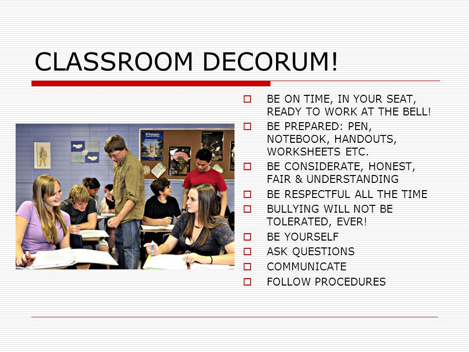 CLASSROOM DECORUM! BE ON TIME, IN YOUR SEAT, READY TO WORK AT THE BELL! BE PREPARED: PEN, NOTEBOOK, HANDOUTS, WORKSHEETS ETC. BE CONSIDERATE, HONEST,