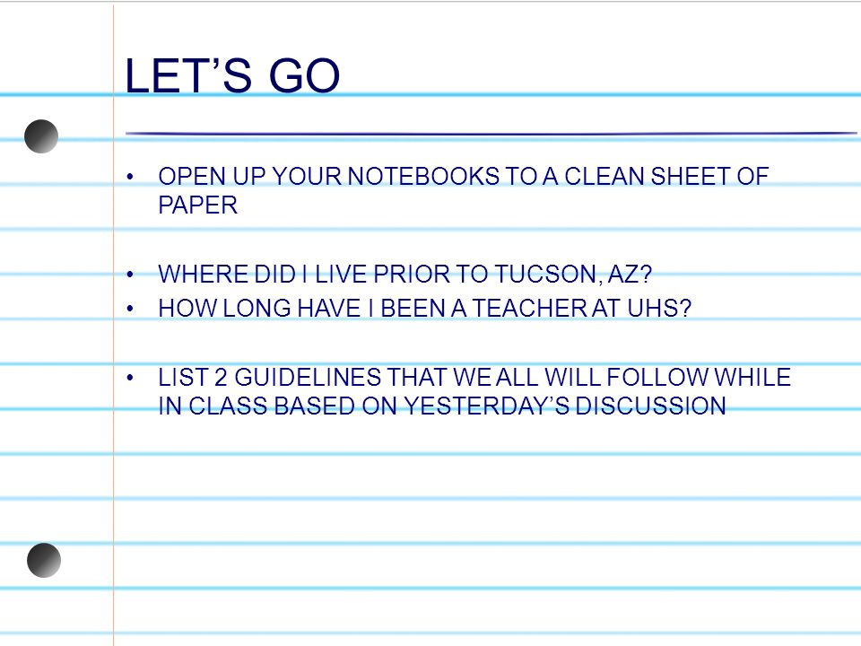 LETS GO OPEN UP YOUR NOTEBOOKS TO A CLEAN SHEET OF PAPER WHERE DID I LIVE PRIOR TO TUCSON, AZ? HOW LONG HAVE I BEEN A TEACHER AT UHS? LIST 2 GUIDELINE