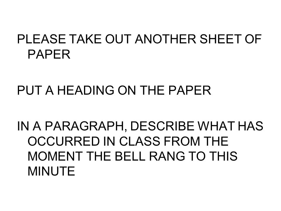 PLEASE TAKE OUT ANOTHER SHEET OF PAPER PUT A HEADING ON THE PAPER IN A PARAGRAPH, DESCRIBE WHAT HAS OCCURRED IN CLASS FROM THE MOMENT THE BELL RANG TO THIS MINUTE