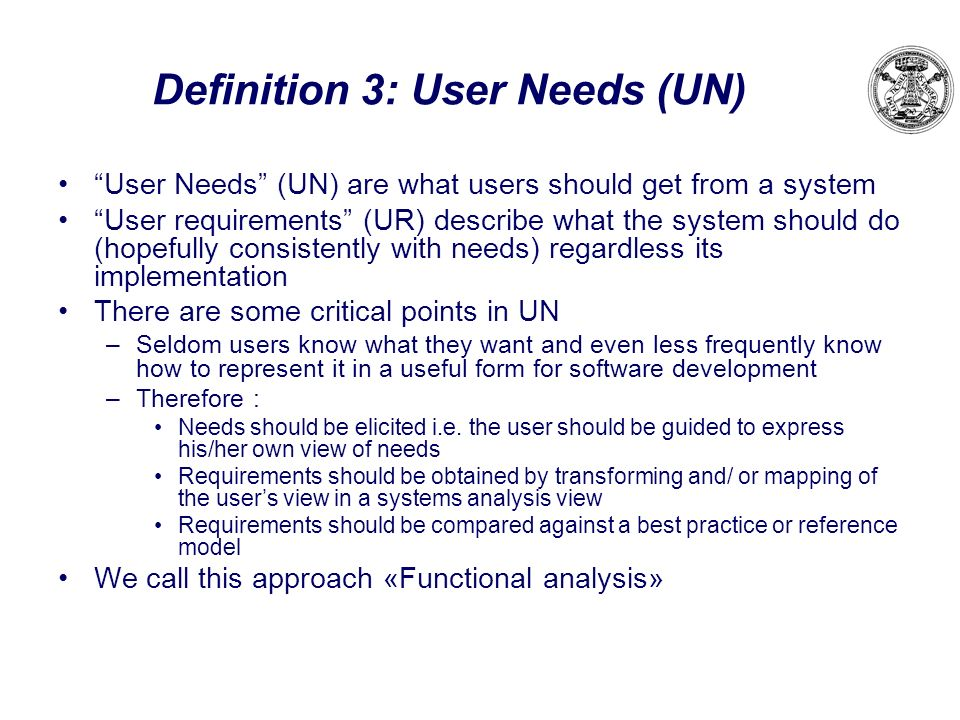 Definition 3: User Needs (UN) User Needs (UN) are what users should get from a system User requirements (UR) describe what the system should do (hopef