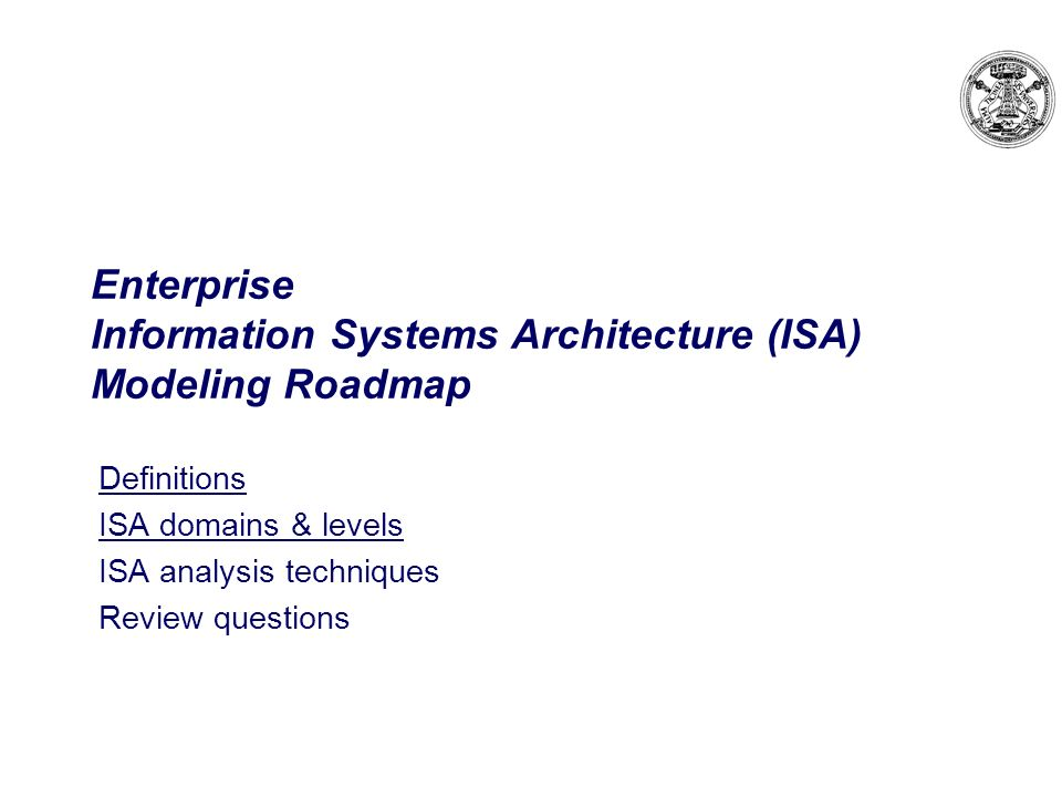 Enterprise Information Systems Architecture (ISA) Modeling Roadmap Definitions ISA domains & levels ISA analysis techniques Review questions