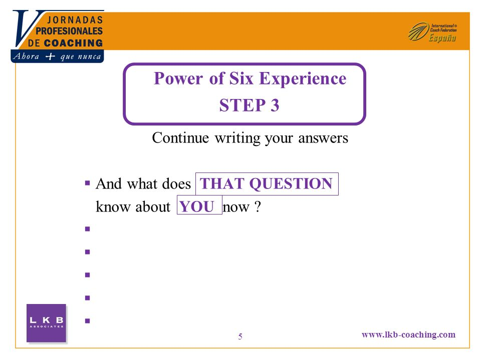 www.lkb-coaching.com 5 Power of Six Experience STEP 3 Continue writing your answers And what does THAT QUESTION know about YOU now ?