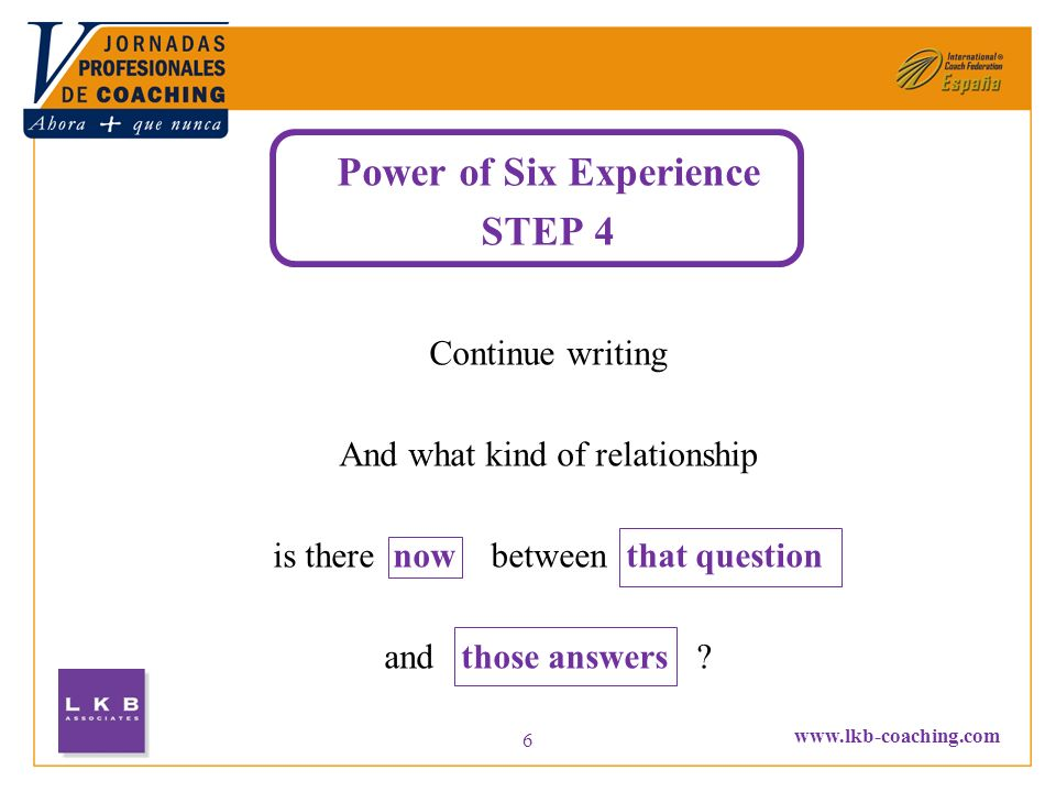 www.lkb-coaching.com 6 Power of Six Experience STEP 4 Continue writing And what kind of relationship is there now between that question and those answ