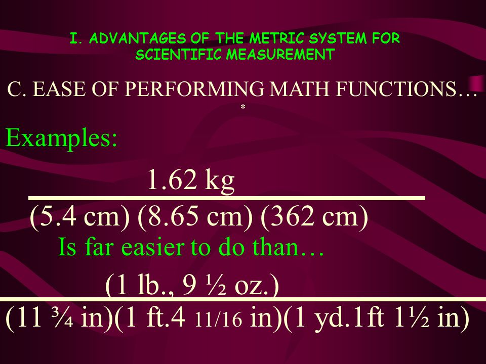 I. ADVANTAGES OF THE METRIC SYSTEM FOR SCIENTIFIC MEASUREMENT C. EASE OF PERFORMING MATH FUNCTIONS… * Examples: Is far easier to do than… 1.62 kg (5.4