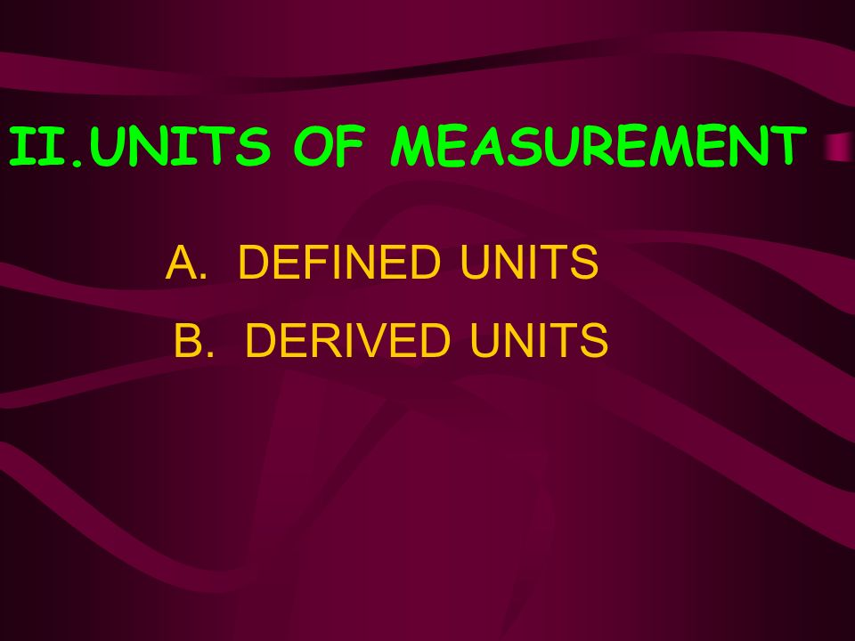 II.UNITS OF MEASUREMENT A. DEFINED UNITS B. DERIVED UNITS