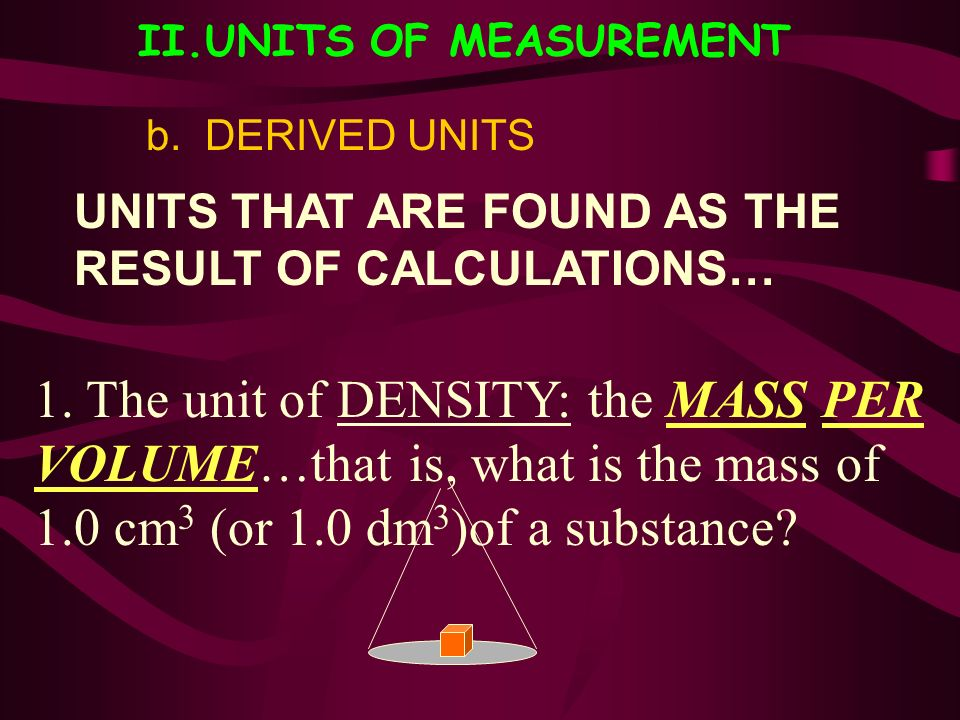 II.UNITS OF MEASUREMENT b. DERIVED UNITS UNITS THAT ARE FOUND AS THE RESULT OF CALCULATIONS… 1. The unit of DENSITY: the MASS PER VOLUME…that is, what