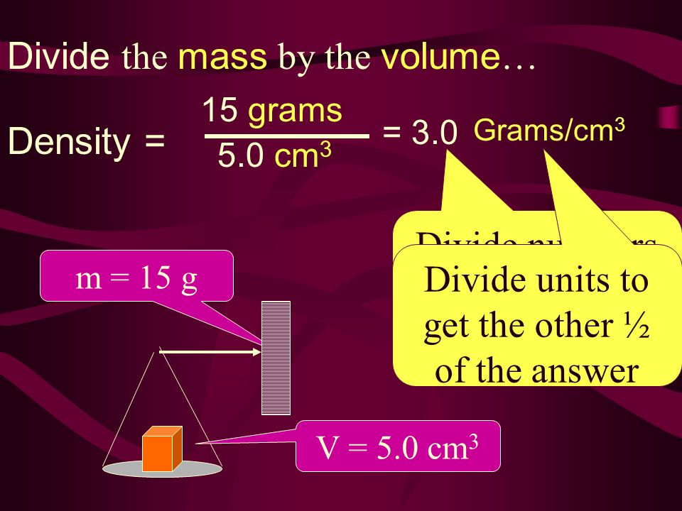 m = 15 g V = 5.0 cm 3 Divide the mass by the volume … Density = 15 grams 5.0 cm 3 = 3.0 Divide numbers to get ½ of the answer Divide units to get the