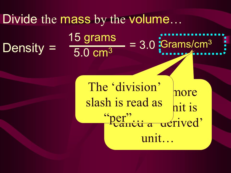 Divide the mass by the volume … Density = 15 grams 5.0 cm 3 = 3.0 Grams/cm 3 This new, more complex unit is called a derived unit… The division slash