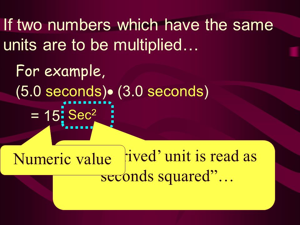 If two numbers which have the same units are to be multiplied… (5.0 seconds) (3.0 seconds) = 15 Sec 2 The derived unit is read as seconds squared… Num