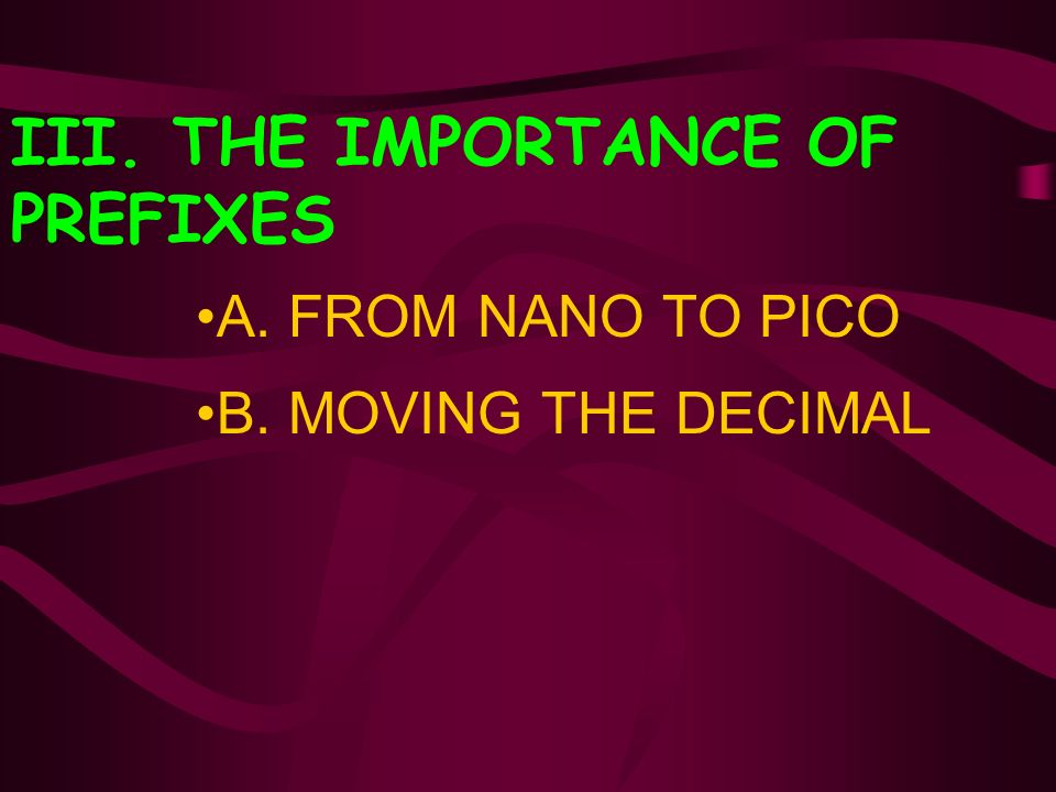 III. THE IMPORTANCE OF PREFIXES A. FROM NANO TO PICO B. MOVING THE DECIMAL