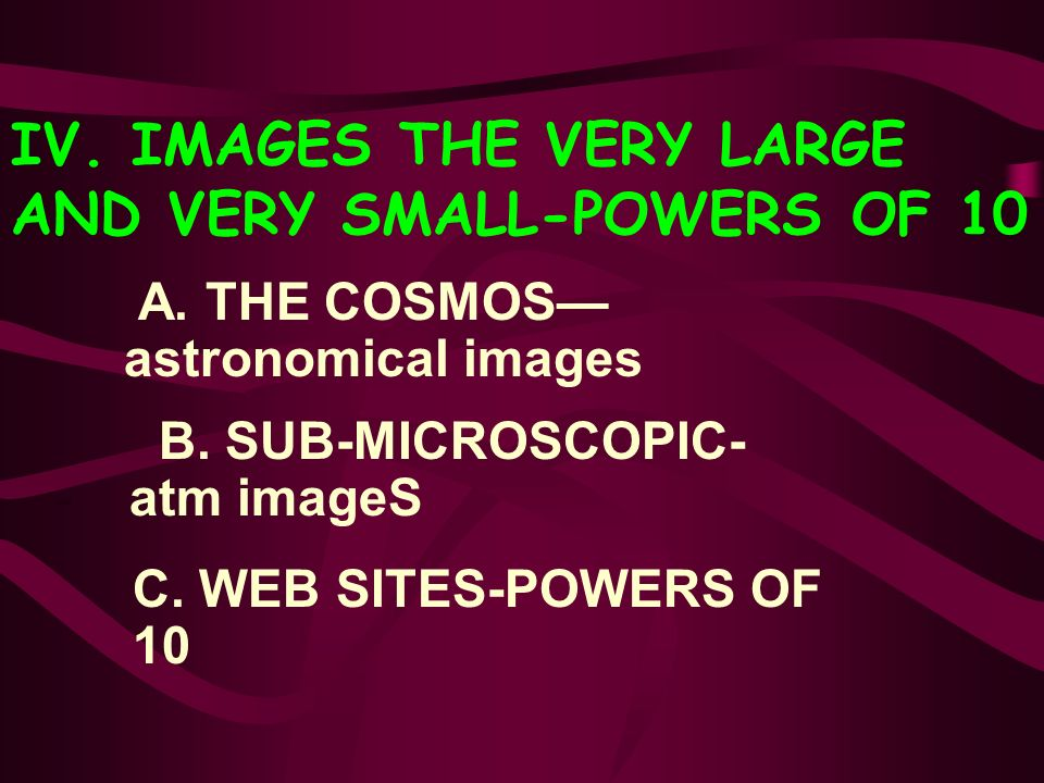 IV. IMAGES THE VERY LARGE AND VERY SMALL-POWERS OF 10 A. THE COSMOS astronomical images B. SUB-MICROSCOPIC- - atm imageS C. WEB SITES-POWERS OF 10